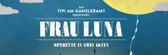 Frau Luna – Operette von Paul Lincke – Tipi amKanzleramt